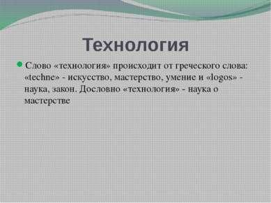 Технология Слово «технология» происходит от греческого слова: «techne» - иску...