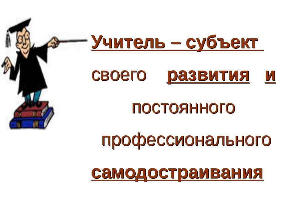 Учитель – субъект своего развития и постоянного профессионального самодостраи...