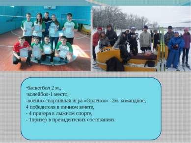 баскетбол 2 м., волейбол-1 место, -военно-спортивная игра «Орленок» -2м. кома...