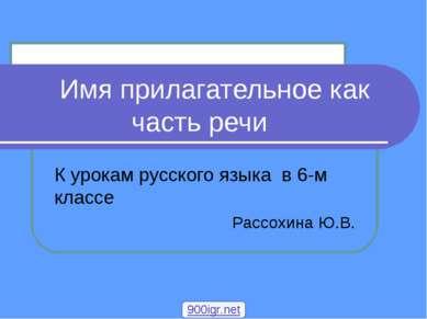 К урокам русского языка в 6-м классе Рассохина Ю.В. Имя прилагательное как ча...
