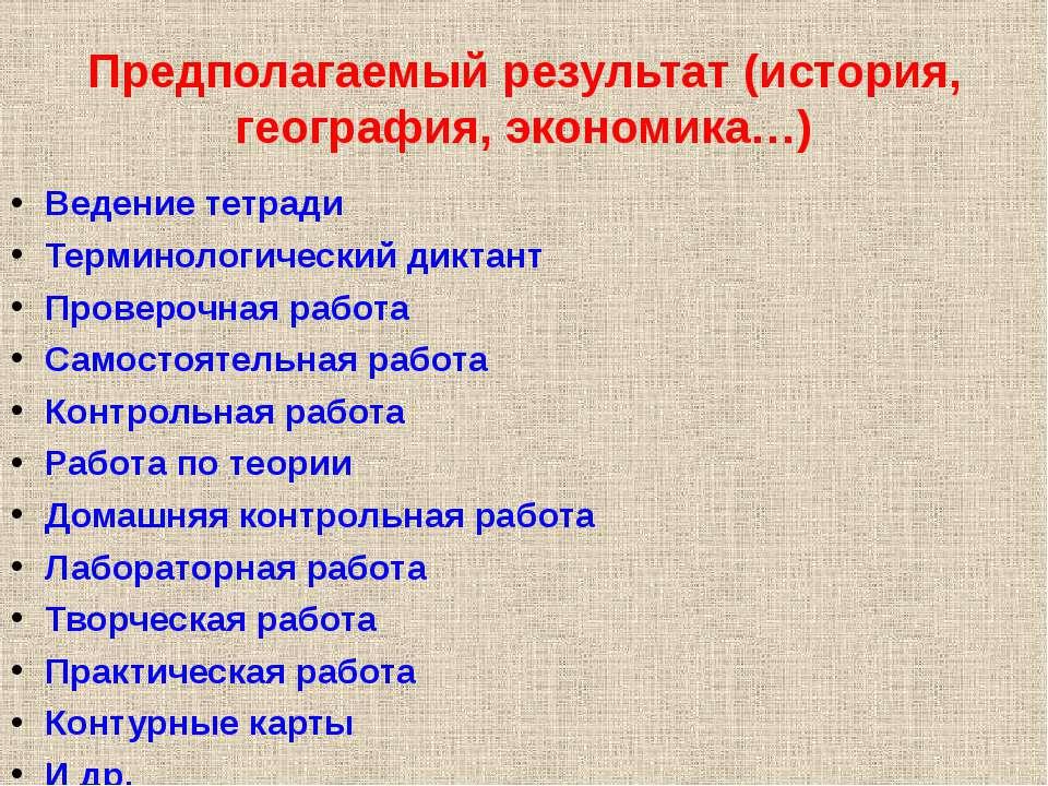 Предполагаемый результат (история, география, экономика…) Ведение тетради Тер...
