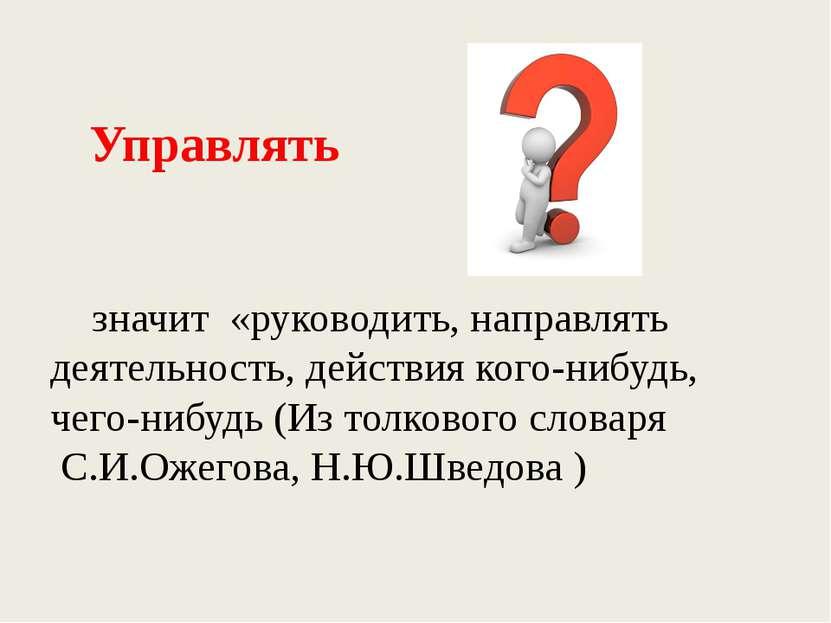 Управлять значит «руководить, направлять деятельность, действия кого-нибудь, ...