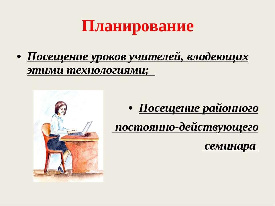 Планирование Посещение уроков учителей, владеющих этими технологиями; Посещен...