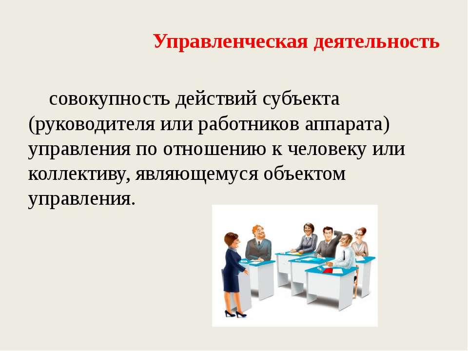 Управленческая деятельность совокупность действий субъекта (руководителя или ...