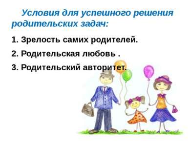 Условия для успешного решения родительских задач: 1. Зрелость самих родителей...
