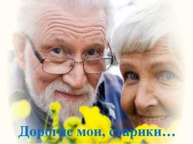 Дорогие мои, старики…