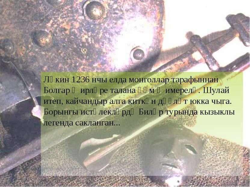 Ләкин 1236 нчы елда монголлар тарафыннан Болгар җирләре талана һәм җимерелә. ...