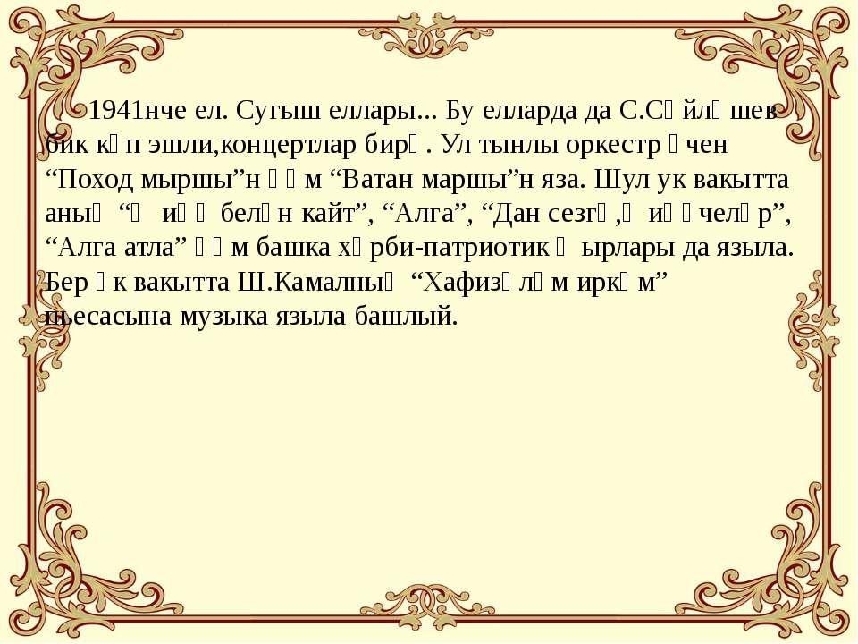 1941нче ел. Сугыш еллары... Бу елларда да С.Сәйләшев бик күп эшли,концертлар ...