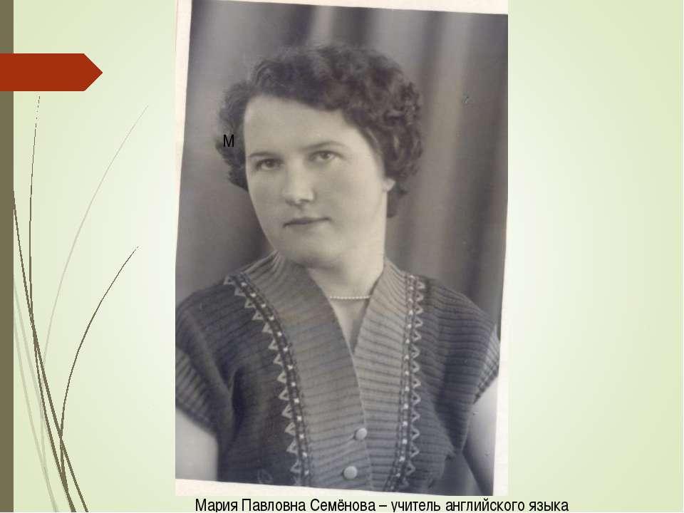 М Мария Павловна Семёнова – учитель английского языка