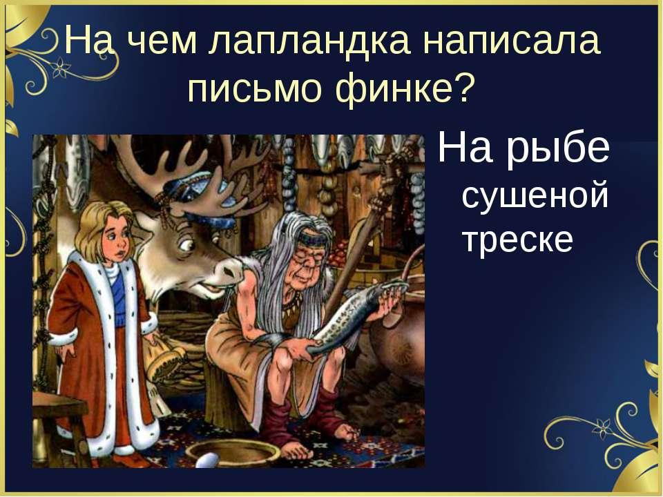 На чем лапландка написала письмо финке? На рыбе сушеной треске