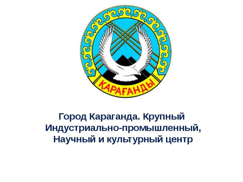 Город Караганда. Крупный Индустриально-промышленный, Научный и культурный центр