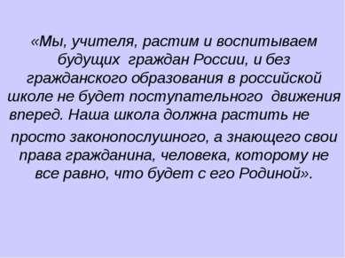 «Мы, учителя, растим и воспитываем будущих граждан России, и без гражданского...