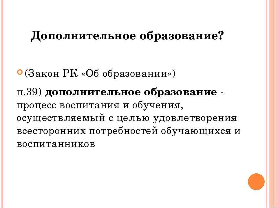Дополнительное образование? (Закон РК «Об образовании») п.39)дополнительное...
