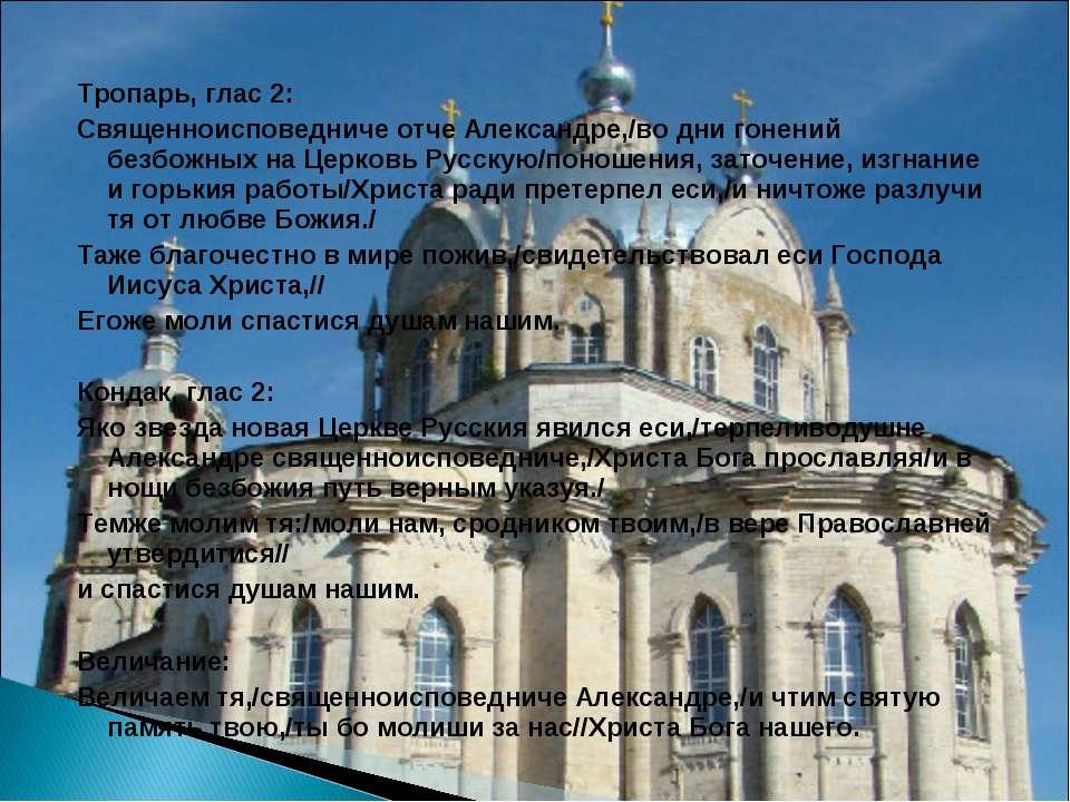 Тропарь, глас 2: Священноисповедниче отче Александре,/во дни гонений безбожны...