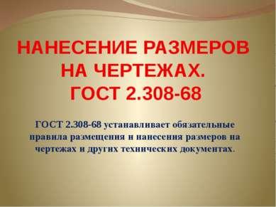 НАНЕСЕНИЕ РАЗМЕРОВ НА ЧЕРТЕЖАХ. ГОСТ 2.308-68 ГОСТ 2.308-68 устанавливает обя...
