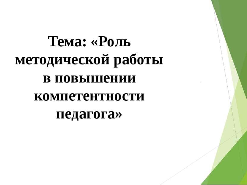 Тема: «Роль методической работы в повышении компетентности педагога»
