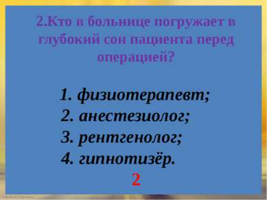 2.Кто в больнице погружает в глубокий сон пациента перед операцией? 1. физиот...