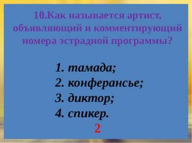 10.Как называется артист, объявляющий и комментирующий номера эстрадной прогр...