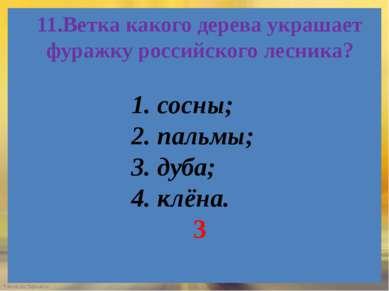 11.Ветка какого дерева украшает фуражку российского лесника? 1. сосны; 2. пал...