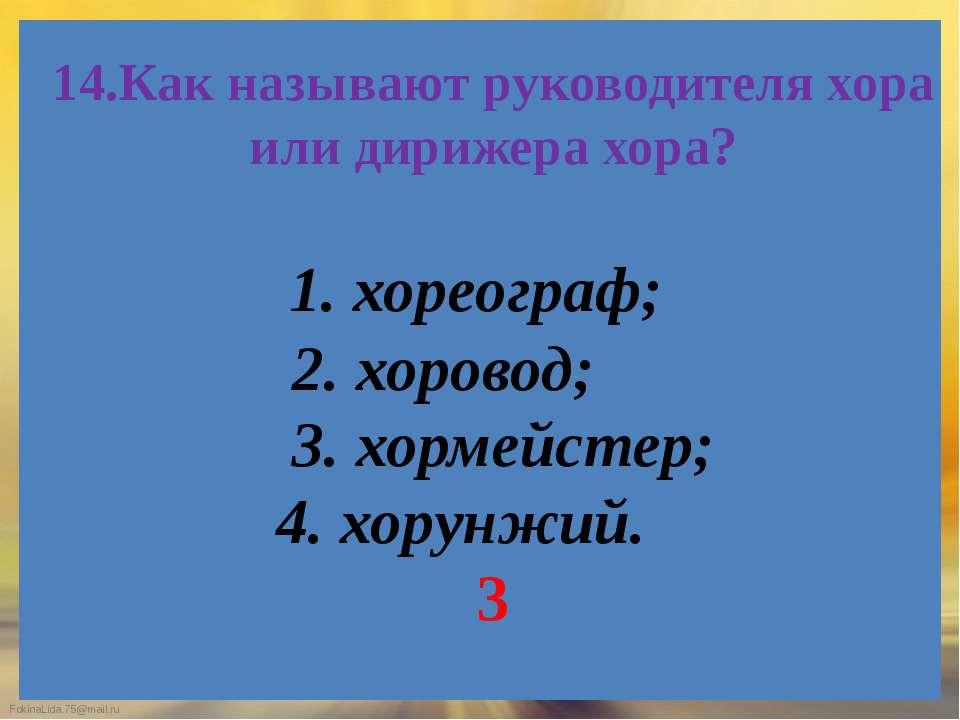 14.Как называют руководителя хора или дирижера хора? 1. хореограф; 2. хоровод...