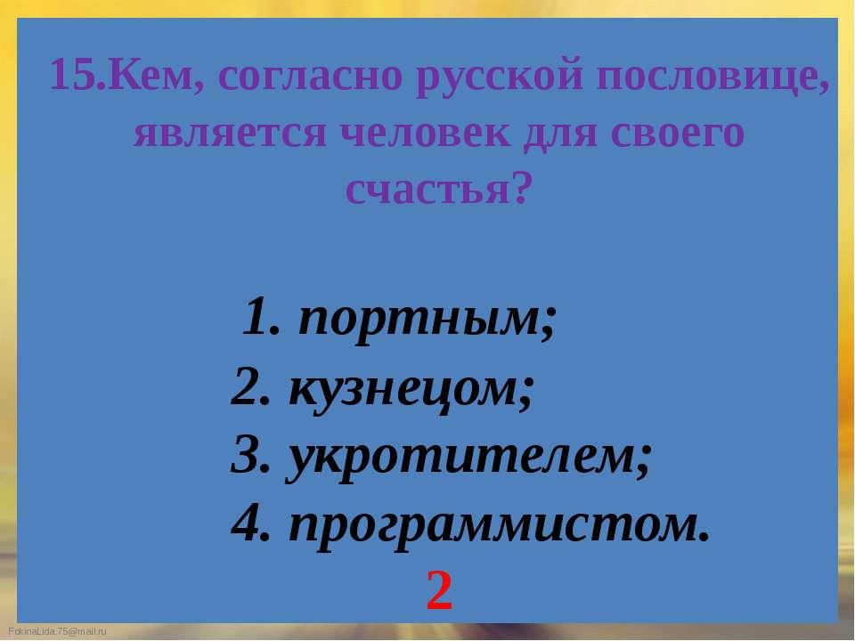 15.Кем, согласно русской пословице, является человек для своего счастья? 1. п...