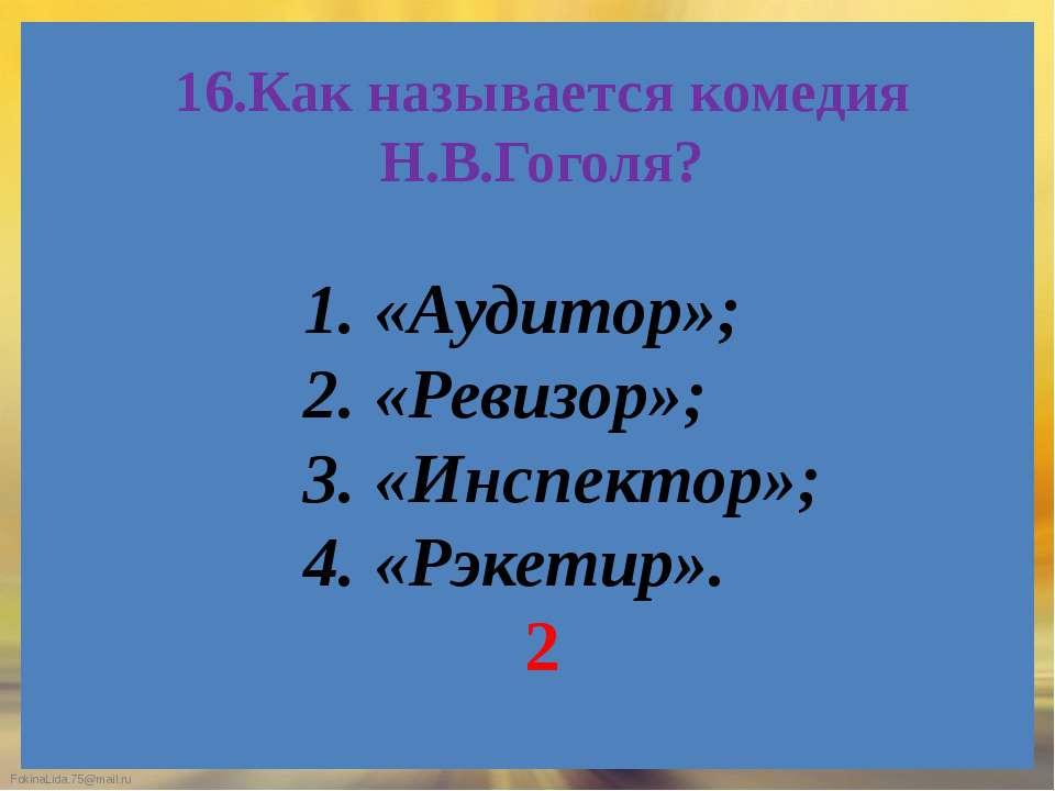 16.Как называется комедия Н.В.Гоголя? 1. «Аудитор»; 2. «Ревизор»; 3. «Инспект...