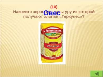 (10) Назовите зерновую культуру из которой получают хлопья «Геркулес»? Овес