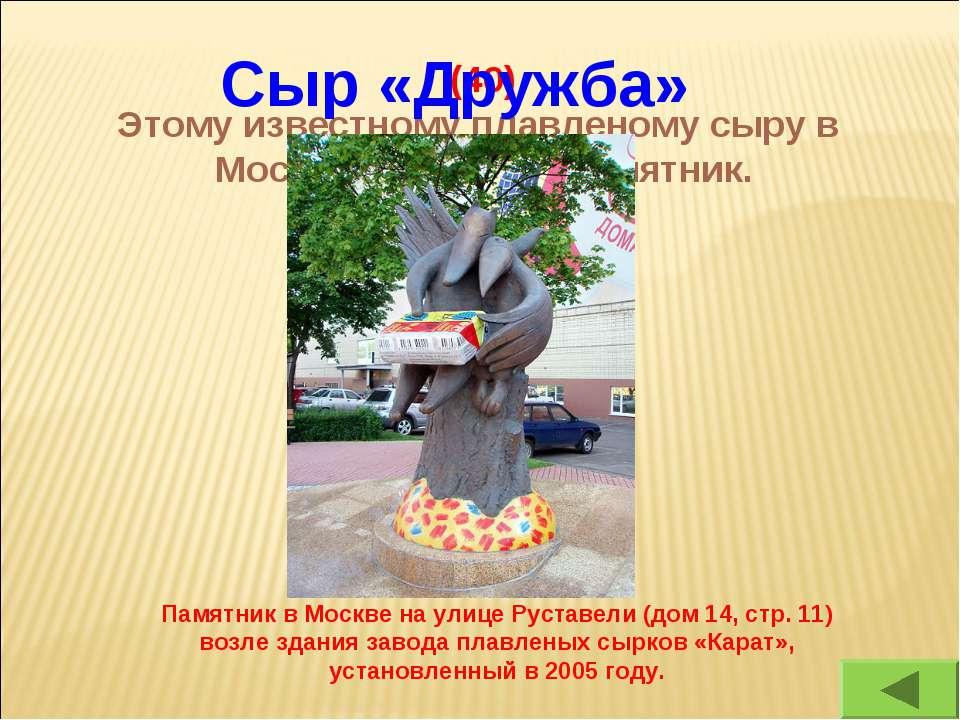 (40) Этому известному плавленому сыру в Москве поставлен памятник. Сыр «Дружб...