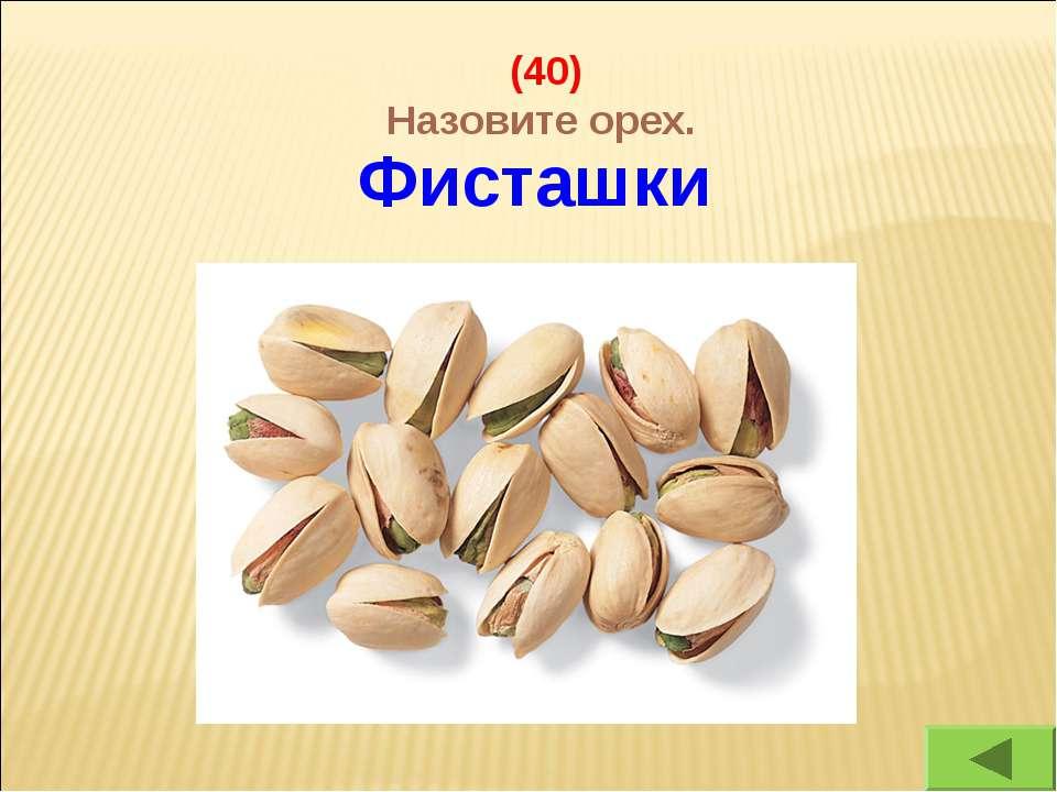 (40) Назовите орех. Фисташки