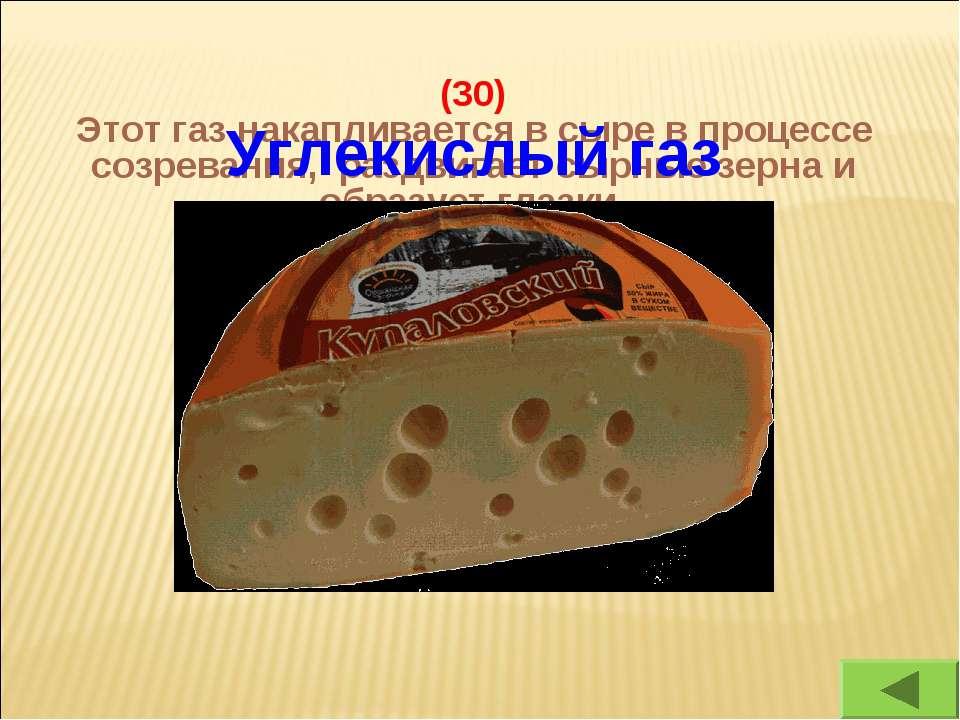 (30) Этот газ накапливается в сыре в процессе созревания, раздвигает сырные з...