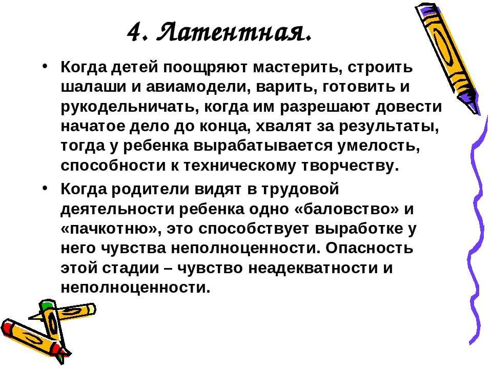 4. Латентная. Когда детей поощряют мастерить, строить шалаши и авиамодели, ва...