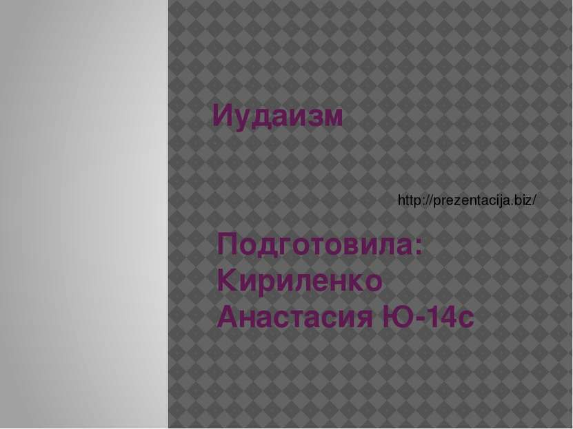 Иудаизм Подготовила: Кириленко Анастасия Ю-14с http://prezentacija.biz/