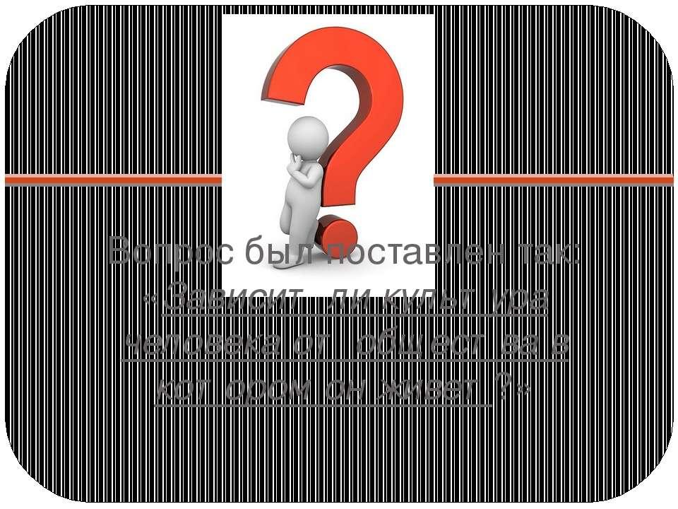 Вопрос был поставлен так: «Зависит ли культура человека от общества в котором...