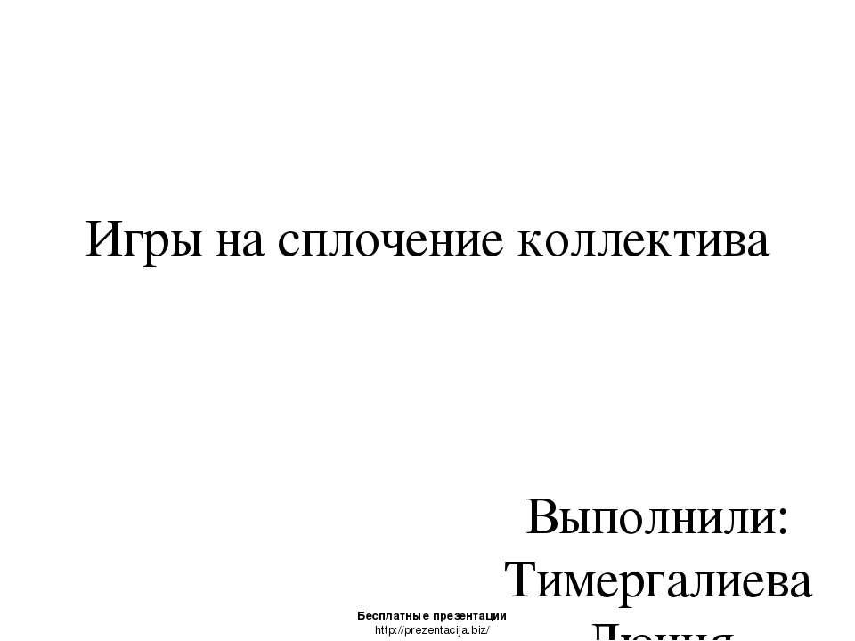 Игры на сплочение коллектива Выполнили: Тимергалиева Люция Тарадайко Максим Б...