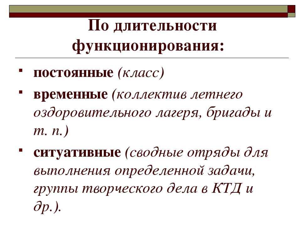 По длительности функционирования: постоянные (класс) временные (коллектив лет...