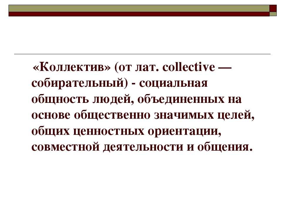 «Коллектив» (от лат. соllective — собирательный) - социальная общность людей,...