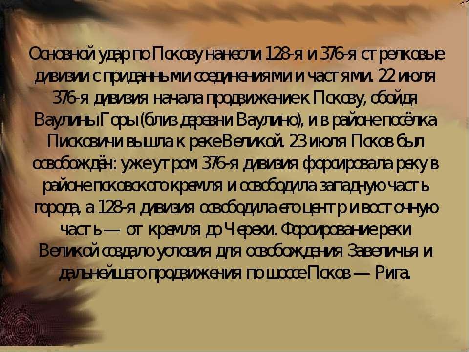 Основной удар по Пскову нанесли 128-я и 376-я стрелковые дивизии с приданными...