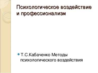 Психологическое воздействие и профессионализм Т.С.Кабаченко Методы психологич...