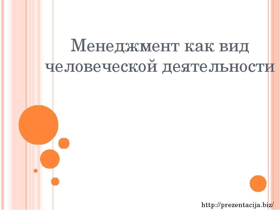 Менеджмент как вид человеческой деятельности http://prezentacija.biz/