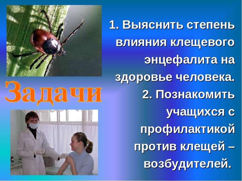 1. Выяснить степень влияния клещевого энцефалита на здоровье человека. 2. Поз...