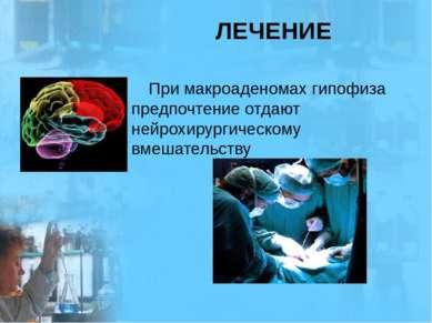 ЛЕЧЕНИЕ При макроаденомах гипофиза предпочтение отдают нейрохирургическому вм...