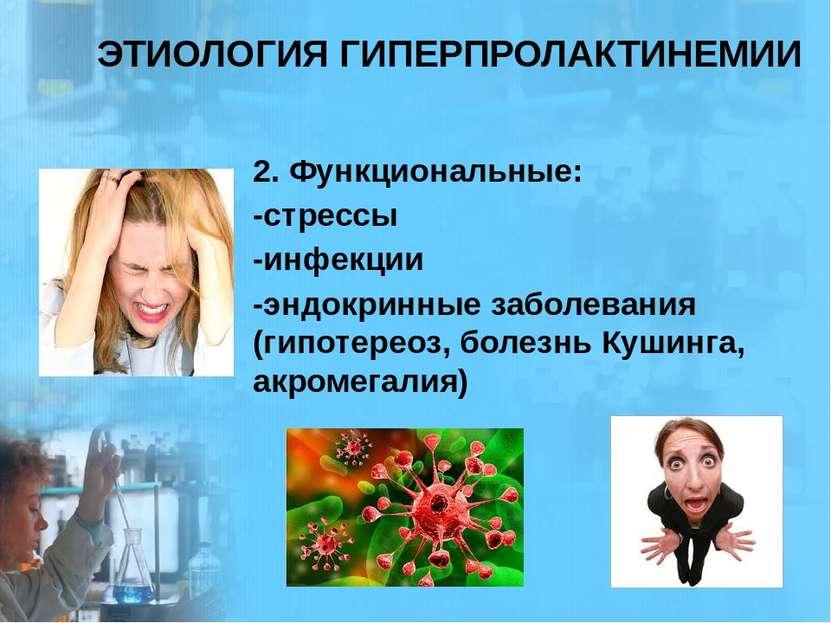 ЭТИОЛОГИЯ ГИПЕРПРОЛАКТИНЕМИИ 2. Функциональные: -стрессы -инфекции -эндокринн...