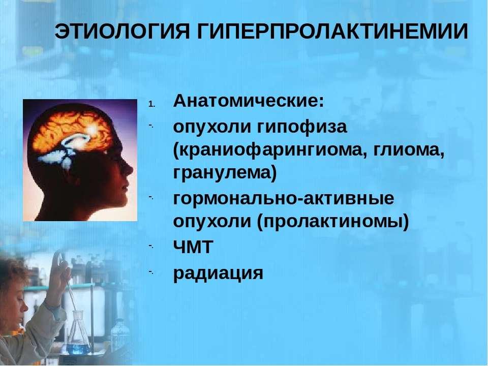 ЭТИОЛОГИЯ ГИПЕРПРОЛАКТИНЕМИИ Анатомические: опухоли гипофиза (краниофарингиом...