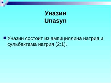Уназин Unasyn Уназин состоит из ампициллина натрия и сульбактама натрия (2:1).