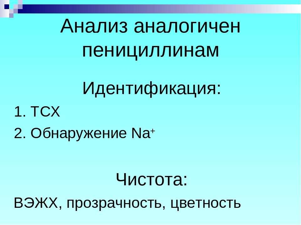 Анализ аналогичен пенициллинам Идентификация: 1. ТСХ 2. Обнаружение Na+ Чисто...