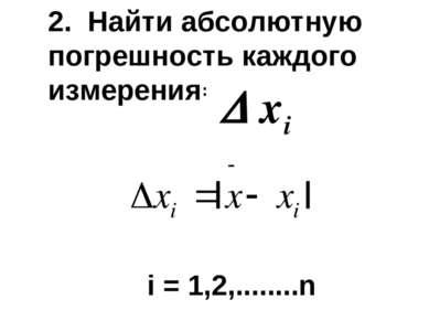 2. Найти абсолютную погрешность каждого измерения : i = 1,2,........n