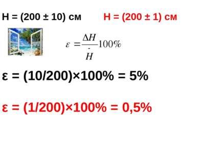 H = (200 ± 10) см H = (200 ± 1) см ε = (10/200)×100% = 5% ε = (1/200)×100% = ...
