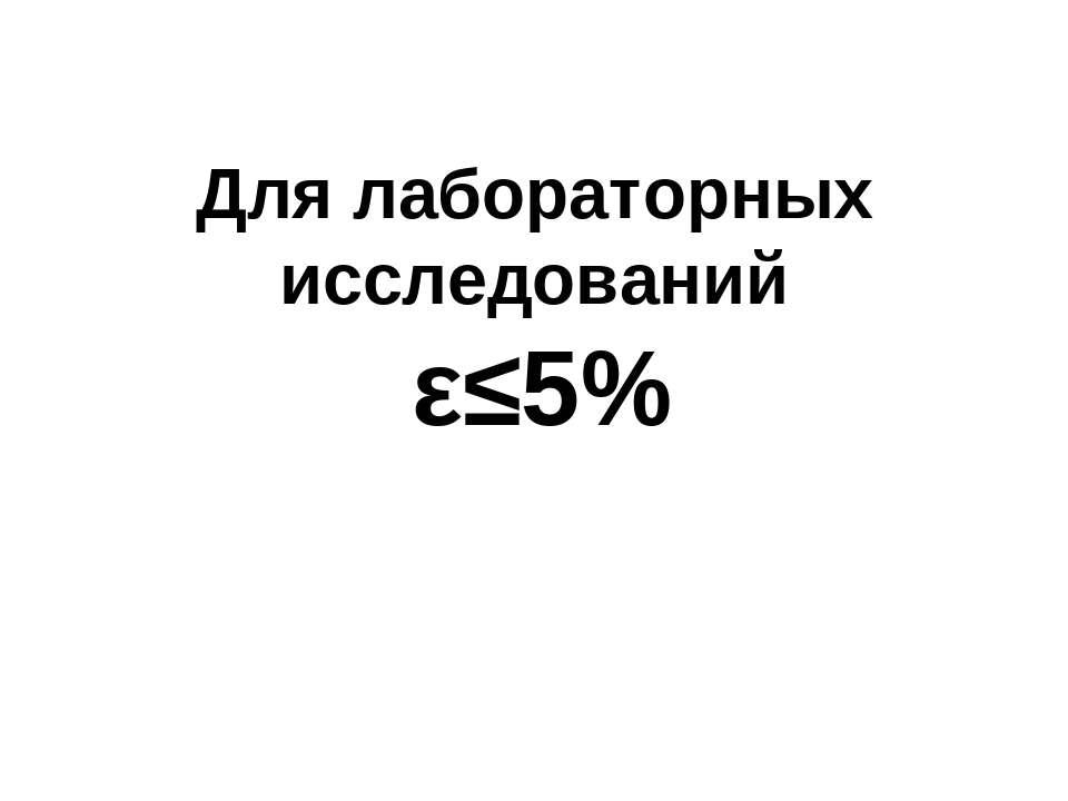 Для лабораторных исследований ε≤5%
