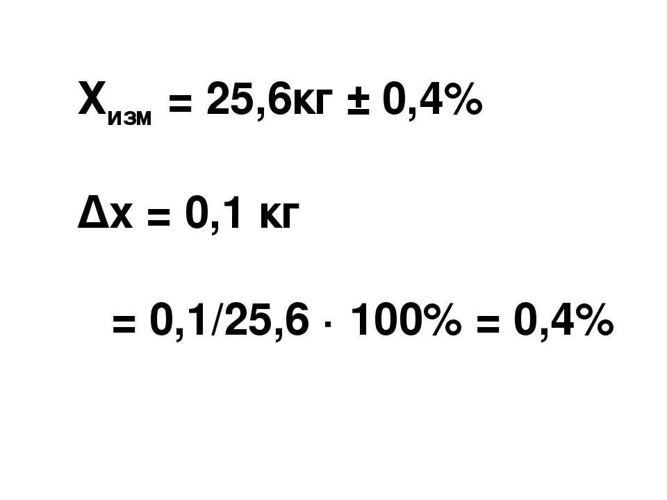 Хизм = 25,6кг ± 0,4% Δх = 0,1 кг ε = 0,1/25,6 · 100% = 0,4%