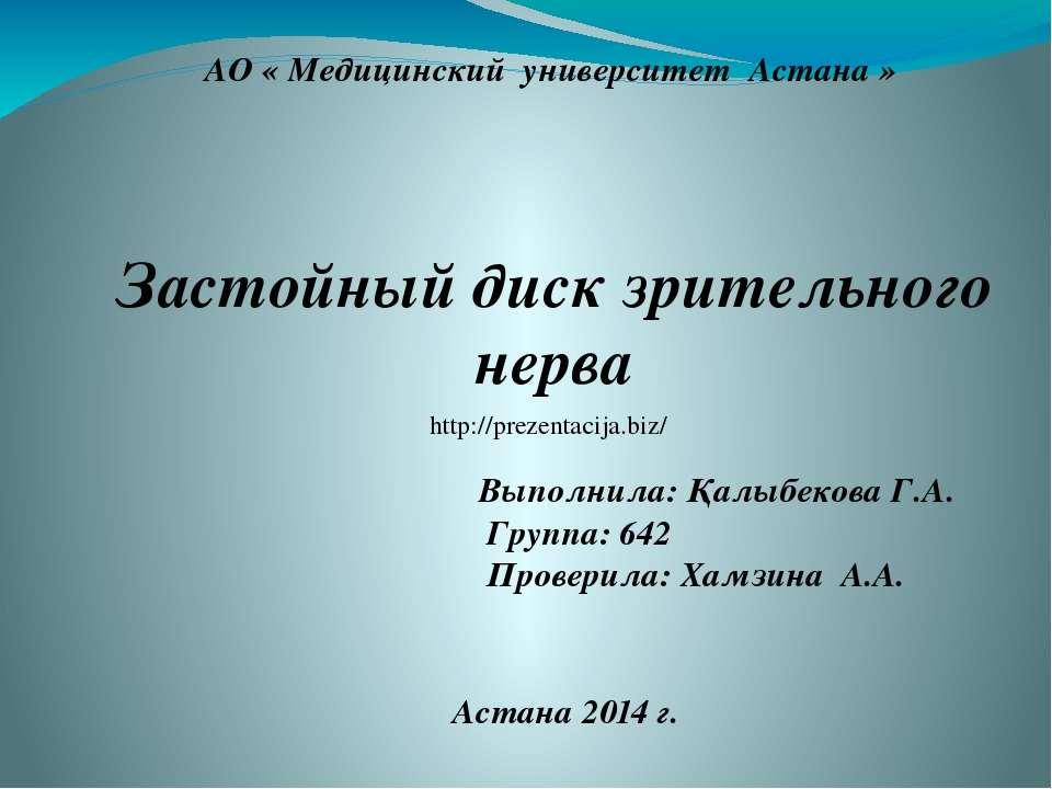 АО « Медицинский университет Астана » Застойный диск зрительного нерва Выполн...